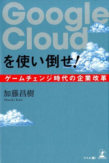 Google Cloudを使い倒せ! ゲームチェンジ時代の企業改革 [ 加藤昌樹 ]
