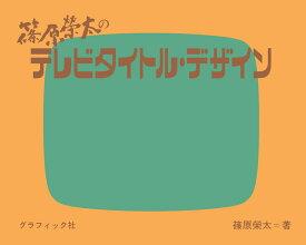 篠原榮太のテレビタイトル・デザイン [ 篠原 榮太 ]