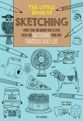 The Little Book of Sketching: More Than 100 Quirky and Clever Ideas for Sketching Your Way Through D LITTLE BK OF SKETCHING (Little Book of ...) [ Matt Andrews ]