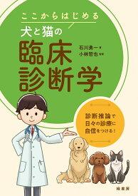 ここからはじめる犬と猫の臨床診断学 診断推論で日々の診療に自信をつける! [ 石川勇一 ]