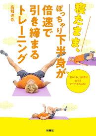 寝たまま、ぽっちゃり下半身が倍速で引き締まるトレーニング [ 高稲 達弥 ]