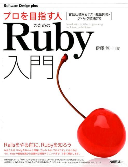 プロを目指す人のためのRuby入門 言語仕様からテスト駆動開発・デバッグ技法まで (Software Design plusシリーズ) [ 伊藤淳一(プログラミング) ]