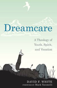 Dreamcare:ATheologyofYouth,Spirit,andVocation[DavidF.White]