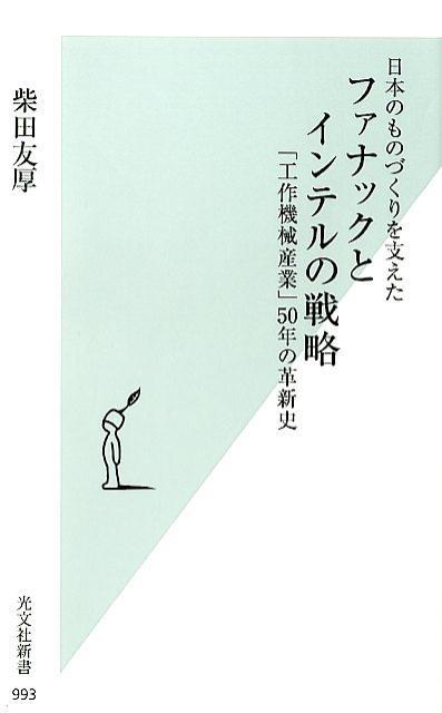 日本のものづくりを支えたファナックとインテルの戦略 「工作機械産業」50年の革新史 (光文社新書) [ 柴田友厚 ]