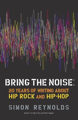 Bring the Noise: 20 Years of Writing about Hip Rock and Hip Hop BRING THE NOISE [ Simon Reynolds ]