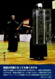 年齢とともに伸びていく剣道 心身融合への剣の巧みさを求めて [ 林邦夫 ]