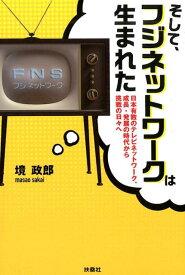 そして、フジネットワークは生まれた 日本有数のテレビネットワーク、成長・発展の時代から [ 境政郎 ]