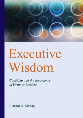 Executive Wisdom: Coaching and the Emergence of Virtuous Leaders EXECUTIVE WISDOM [ Richard R. Kilburg ]