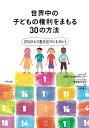 世界中の子どもの権利をまもる30の方法 だれひとり置き去りにしない! [ 認定NPO法人 国際子ども権利センター ]