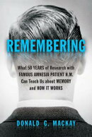 Remembering: What 50 Years of Research with Famous Amnesia Patient H.M. Can Teach Us about Memory an