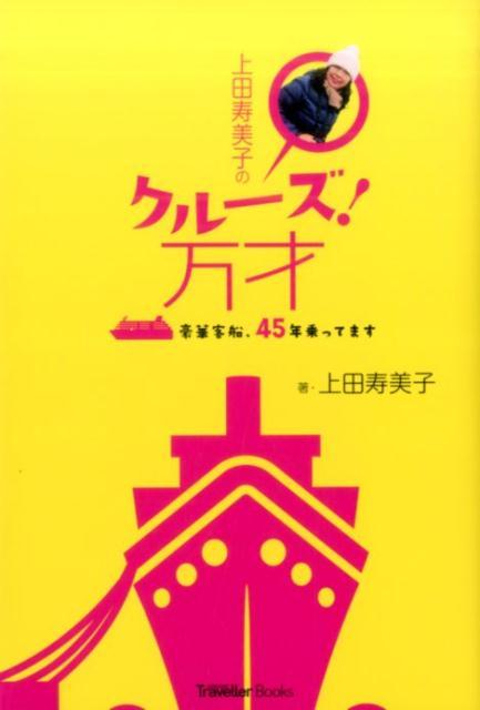 上田寿美子のクルーズ!万才 豪華客船、45年乗ってます (CRUISE Traveller Books) [ 上田寿美子 ]