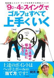 「9時・4時スイング」でゴルフはすべて上手くいく 飛距離とスコア・アップを約束する黄金メソッド [ 阿河 徹 ]