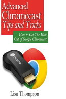 Advanced Chromecast Tips and Tricks (Chromecast User Guide): How to Get the Most Out of Google Chrom