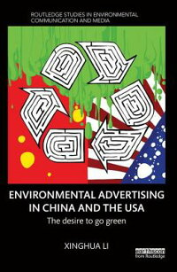 EnvironmentalAdvertisinginChinaandtheUSA:TheDesiretoGoGreenENVIRONMENTALADVERTISINGINC(RoutledgeStudiesinEnvironmentalCommunicationandMedia)[XinghuaLi]