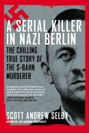 A Serial Killer in Nazi Berlin: The Chilling True Story of the S-Bahn Murderer