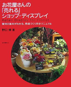 お花屋さんの「売れる」ショップ・ディスプレイ 陳列の基本がわかる、売場づくり完全マニュアル [ 野口博(陳列) ]