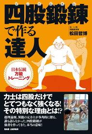 四股鍛錬で作る達人 日本伝統万能トレーニング [ 松田哲博 ]
