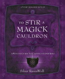 To Stir a Magick Cauldron to Stir a Magick Cauldron: A Witch's Guide to Casting and Conjuring a Witc