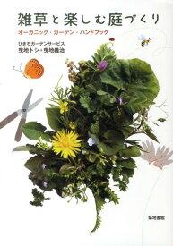 雑草と楽しむ庭づくり オーガニック・ガーデン・ハンドブック [ ひきちガーデンサービス ]