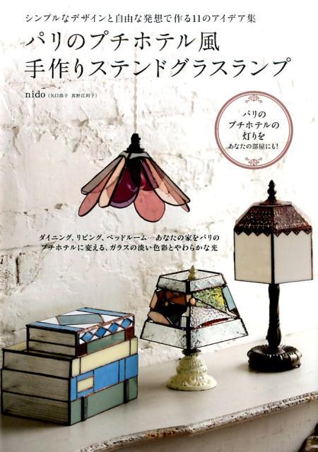 パリのプチホテル風手作りステンドグラスランプ シンプルなデザインと自由な発想で作る11のアイデア [ nido ]