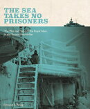The Sea Takes No Prisoners: The Men and Ships of the Royal Navy in the Second World War