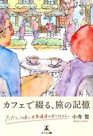 カフェで綴る、旅の記憶 ただし、この本に世界遺産は出てきません。 [ 小寺晢 ]