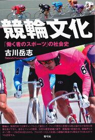 競輪文化 「働く者のスポーツ」の社会史 [ 古川 岳志 ]