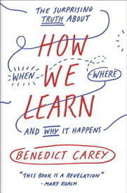 How We Learn: The Surprising Truth about When, Where, and Why It Happens HOW WE LEARN [ Benedict Carey ]