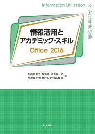 情報活用とアカデミック・スキル Office2016 [ 松山 恵美子 ]