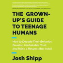 The Grown-Up's Guide to Teenage Humans: How to Decode Their Behavior, Develop Unshakable Trust, and