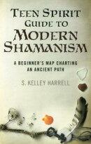 Teen Spirit Guide to Modern Shamanism: A Beginner's Map Charting an Ancient Path