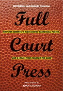 Full Court Press: How Pat Summitt, a High School Basketball Player, and a Legal Team Changed the Gam