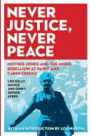 Never Justice, Never Peace: Mother Jones and the Miner Rebellion at Paint and Cabin Creeks