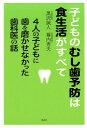 子どものむし歯予防は食生活がすべて 4人の子どもに歯を磨かせなかった歯科医の話 [ 黒沢誠人 幕内秀夫 ]