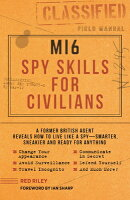 Mi6 Spy Skills for Civilians: A Former British Agent Reveals How to Live Like a Spy - Smarter, Sneak