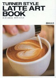 TURNER STYLE LATTE ART BOOK [ 田中大介 ]