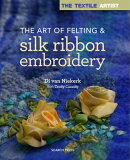 The Textile Artist: The Art of Felting and Silk Ribbon Embroidery