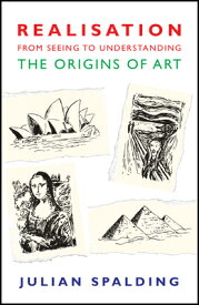 Realisation-From Seeing to Understanding: The Origins of Art REALISATION-FROM SEEING TO UND [ Julian Spalding ]