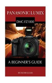 Panasonic Lumix DMC-FZ1000: A Beginner's Guide PANASONIC LUMIX DMC-FZ1000 [ Jacob Gleam ]