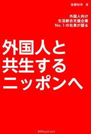 外国人と共生するニッポンへ 外国人向け生活総合支援企業No.1の社長が語る [ 後藤裕幸 ]