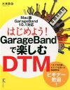 はじめよう!GarageBandで楽しむDTM Mac版GarageBand 10.1対応 [ 大津真 ]