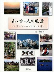 山・水・人の風景 地質コンサルタントの世界 [ 辻和毅 ]