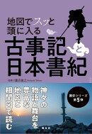 地図でスッと頭に入る 古事記と日本書紀