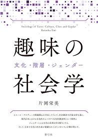 趣味の社会学 文化・階層・ジェンダー [ 片岡 栄美 ]