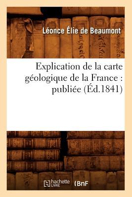 Explication de La Carte Geologique de La France: Publiee (Ed.1841) FRE-EXPLICATION DE LA CARTE GE (Sciences) [ Collectif ]