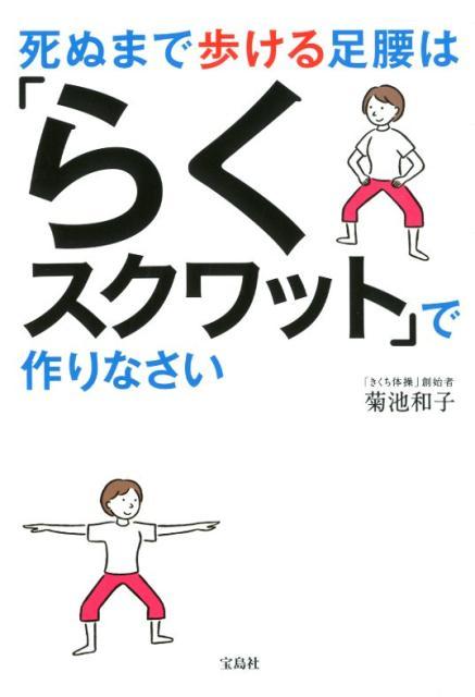 死ぬまで歩ける足腰は「らくスクワット」で作りなさい [ 菊池和子(体操) ]