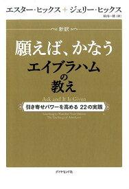 新訳 願えば、かなうエイブラハムの教え 引き寄せパワーを高める22の実践 [ エスター・ヒックス ]