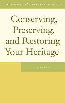 Conserving, Preserving, and Restoring Your Heritage CONSERVING PRESERVING & RESTOR (Genealogists Reference Shelf) [ Kennis Kim ]