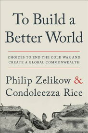 To Build a Better World: Choices to End the Cold War and Create a Global Commonwealth TO BUILD A BETTER WORLD [ Philip Zelikow ]