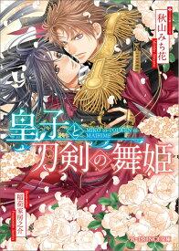 皇子と刀剣の舞姫 (B-PRINCE文庫) [ 秋山 みち花 ]